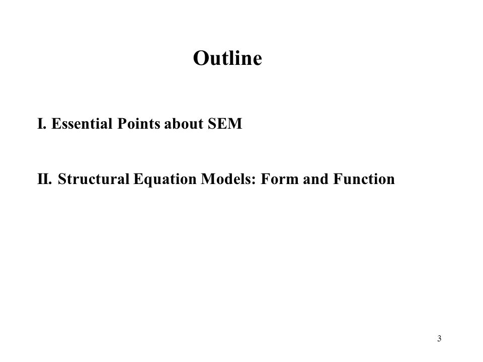 3 I. Essential Points about SEM Outline II. Structural Equation Models: Form and Function