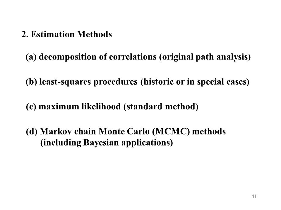 41 2. Estimation Methods (a) decomposition of correlations (original path analysis) (b) least-squares procedures (historic or in special cases) (c) ma