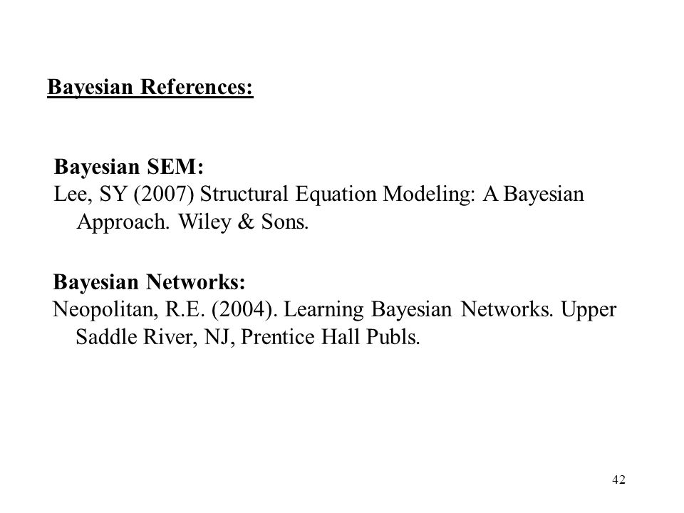 42 Bayesian References: Bayesian Networks: Neopolitan, R.E. (2004). Learning Bayesian Networks. Upper Saddle River, NJ, Prentice Hall Publs. Bayesian