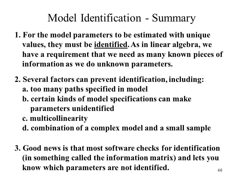 46 Model Identification - Summary 2. Several factors can prevent identification, including: a. too many paths specified in model b. certain kinds of m