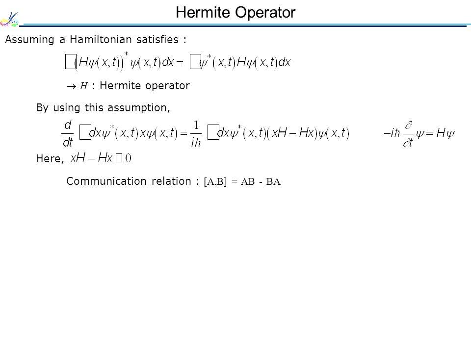 Hermite Operator Assuming a Hamiltonian satisfies : H : Hermite operator By using this assumption, Here, Communication relation : [A,B] = AB - BA