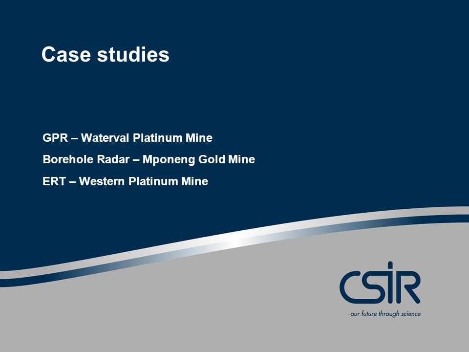 Case studies GPR – Waterval Platinum Mine Borehole Radar – Mponeng Gold Mine ERT – Western Platinum Mine