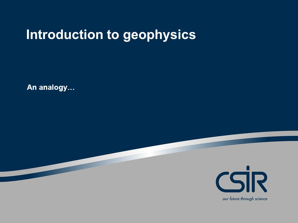 Introduction to geophysics An analogy…