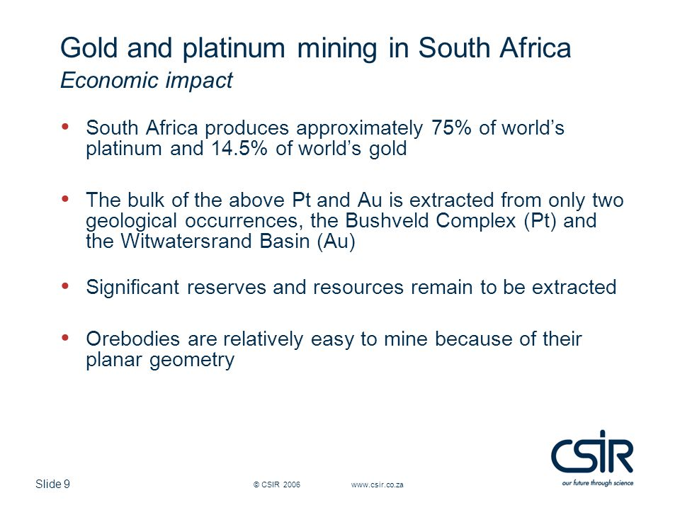 Slide 9 © CSIR 2006 www.csir.co.za Gold and platinum mining in South Africa Economic impact South Africa produces approximately 75% of worlds platinum and 14.5% of worlds gold The bulk of the above Pt and Au is extracted from only two geological occurrences, the Bushveld Complex (Pt) and the Witwatersrand Basin (Au) Significant reserves and resources remain to be extracted Orebodies are relatively easy to mine because of their planar geometry