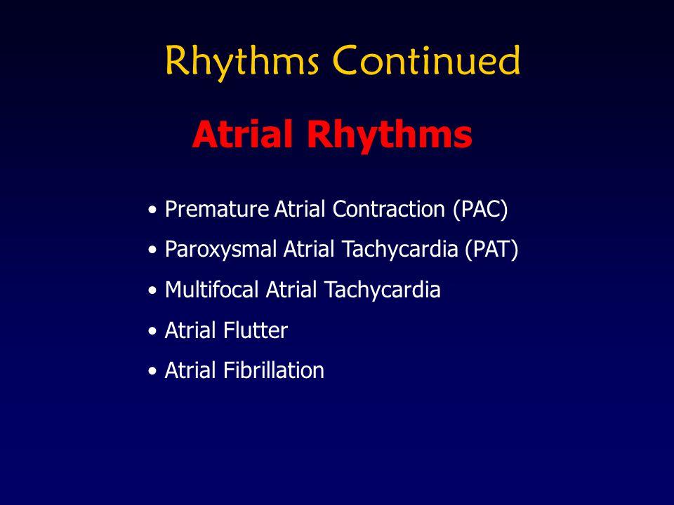 Rhythms Continued Premature Atrial Contraction (PAC) Paroxysmal Atrial Tachycardia (PAT) Multifocal Atrial Tachycardia Atrial Flutter Atrial Fibrillat