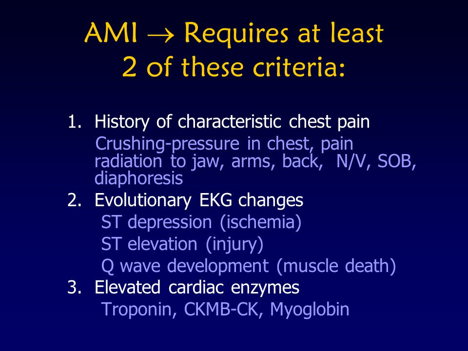 AMI Requires at least 2 of these criteria: 1.History of characteristic chest pain Crushing-pressure in chest, pain radiation to jaw, arms, back, N/V,