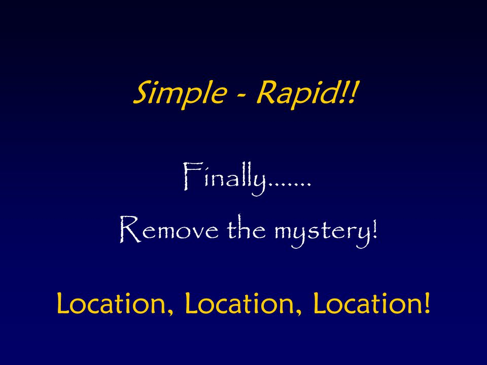 Simple - Rapid!! Finally……. Remove the mystery! Location, Location, Location!