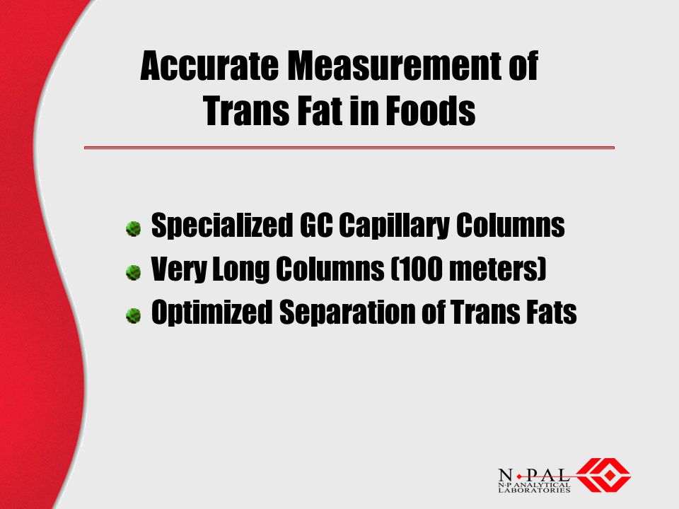 Accurate Measurement of Trans Fat in Foods Specialized GC Capillary Columns Very Long Columns (100 meters) Optimized Separation of Trans Fats