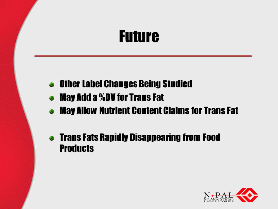 Future Other Label Changes Being Studied May Add a %DV for Trans Fat May Allow Nutrient Content Claims for Trans Fat Trans Fats Rapidly Disappearing from Food Products