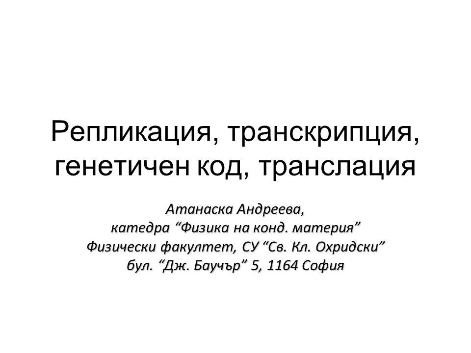 Репликация, транскрипция, генетичен код, транслация Атанаска Андреева, катедра Физика на конд.
