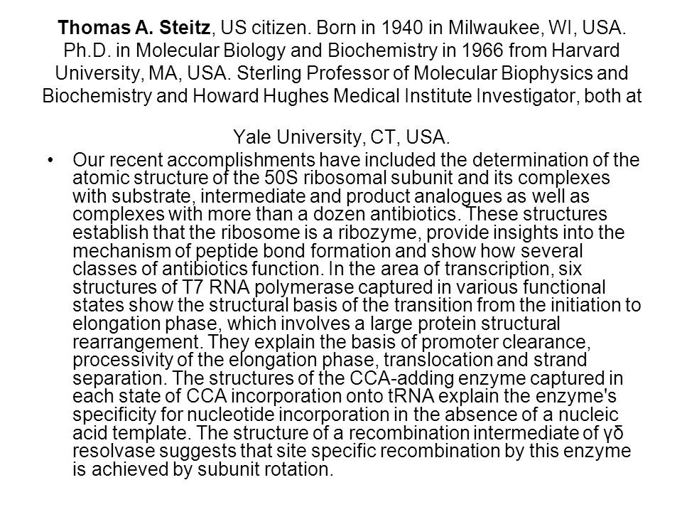 Thomas A. Steitz, US citizen. Born in 1940 in Milwaukee, WI, USA. Ph.D. in Molecular Biology and Biochemistry in 1966 from Harvard University, MA, USA