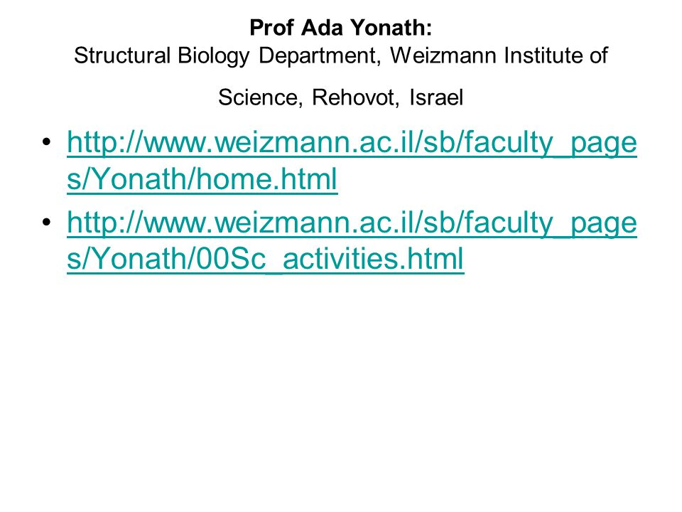 Prof Ada Yonath: Structural Biology Department, Weizmann Institute of Science, Rehovot, Israel http://www.weizmann.ac.il/sb/faculty_page s/Yonath/home