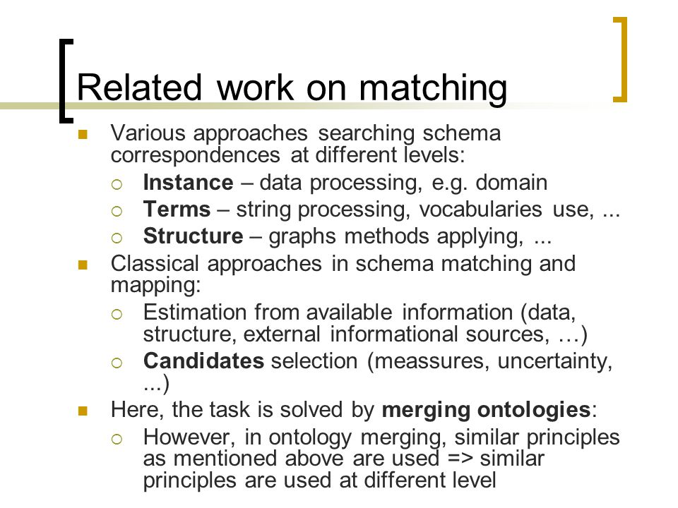 Related work on matching Various approaches searching schema correspondences at different levels: Instance – data processing, e.g.