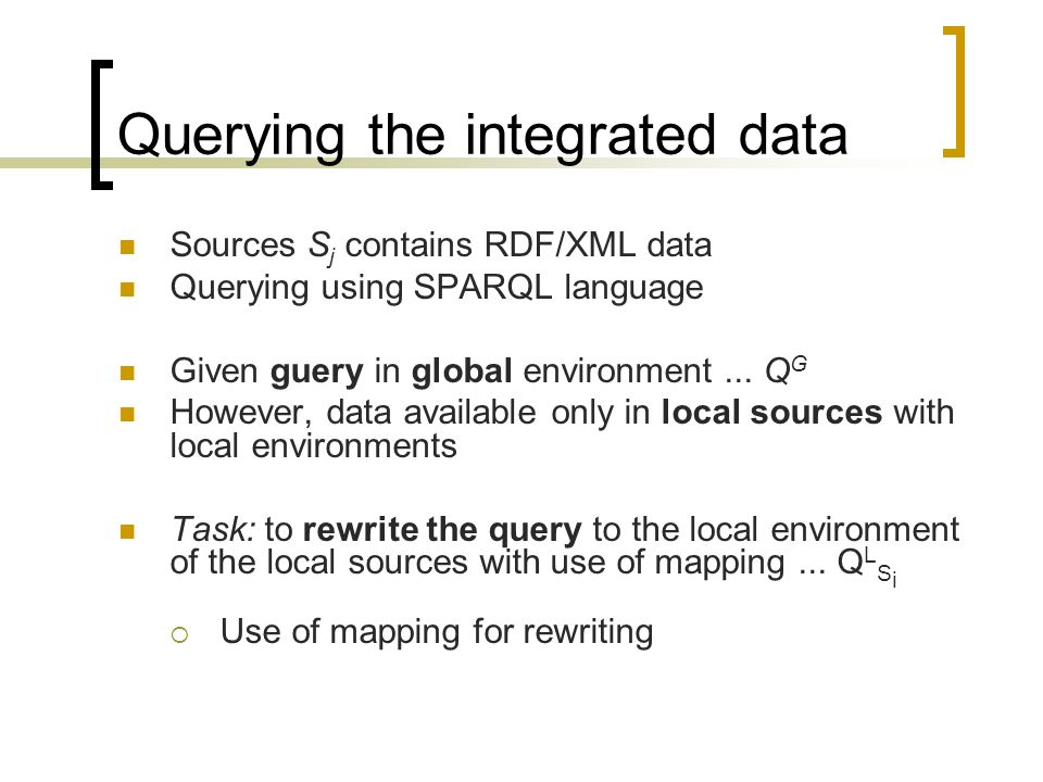 Querying the integrated data Sources S j contains RDF/XML data Querying using SPARQL language Given guery in global environment...