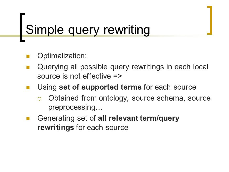 Simple query rewriting Optimalization: Querying all possible query rewritings in each local source is not effective => Using set of supported terms for each source Obtained from ontology, source schema, source preprocessing… Generating set of all relevant term/query rewritings for each source