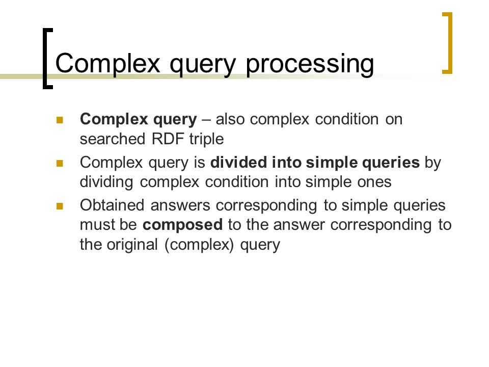 Complex query processing Complex query – also complex condition on searched RDF triple Complex query is divided into simple queries by dividing complex condition into simple ones Obtained answers corresponding to simple queries must be composed to the answer corresponding to the original (complex) query