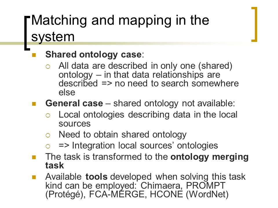 Matching and mapping in the system Shared ontology case: All data are described in only one (shared) ontology – in that data relationships are described => no need to search somewhere else General case – shared ontology not available: Local ontologies describing data in the local sources Need to obtain shared ontology => Integration local sources ontologies The task is transformed to the ontology merging task Available tools developed when solving this task kind can be employed: Chimaera, PROMPT (Protégé), FCA-MERGE, HCONE (WordNet)