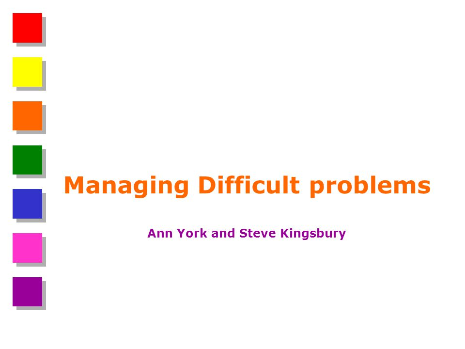 Managing Difficult problems Ann York and Steve Kingsbury