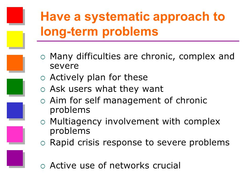 Have a systematic approach to long-term problems Many difficulties are chronic, complex and severe Actively plan for these Ask users what they want Aim for self management of chronic problems Multiagency involvement with complex problems Rapid crisis response to severe problems Active use of networks crucial