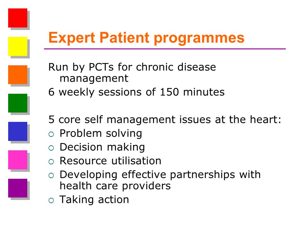 Expert Patient programmes Run by PCTs for chronic disease management 6 weekly sessions of 150 minutes 5 core self management issues at the heart: Problem solving Decision making Resource utilisation Developing effective partnerships with health care providers Taking action