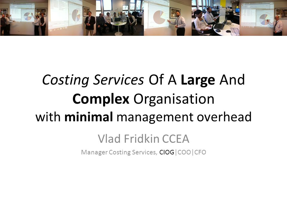 Costing Services Of A Large And Complex Organisation with minimal management overhead Vlad Fridkin CCEA Manager Costing Services, CIOG|COO|CFO