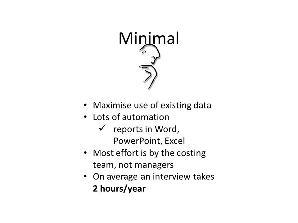 Minimal Maximise use of existing data Lots of automation reports in Word, PowerPoint, Excel Most effort is by the costing team, not managers On average an interview takes 2 hours/year