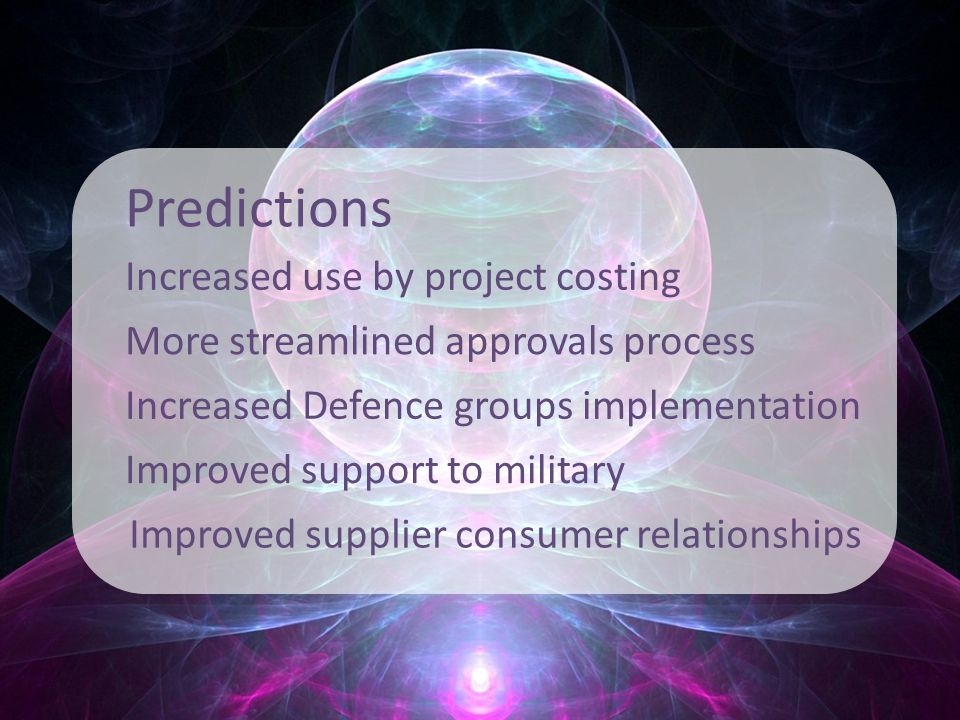 Predictions Increased use by project costing More streamlined approvals process Increased Defence groups implementation Improved support to military Improved supplier consumer relationships