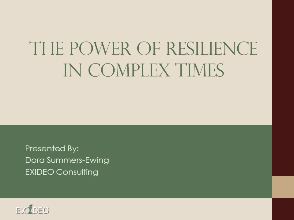 The Power of Resilience in complex times Presented By: Dora Summers-Ewing EXIDEO Consulting