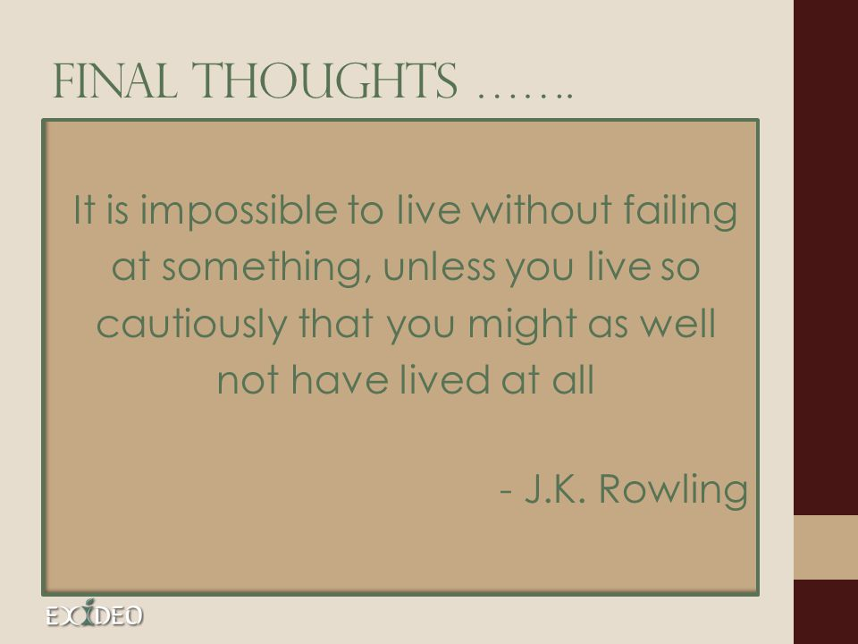 FINAL THOUGHTS ……. It is impossible to live without failing at something, unless you live so cautiously that you might as well not have lived at all -