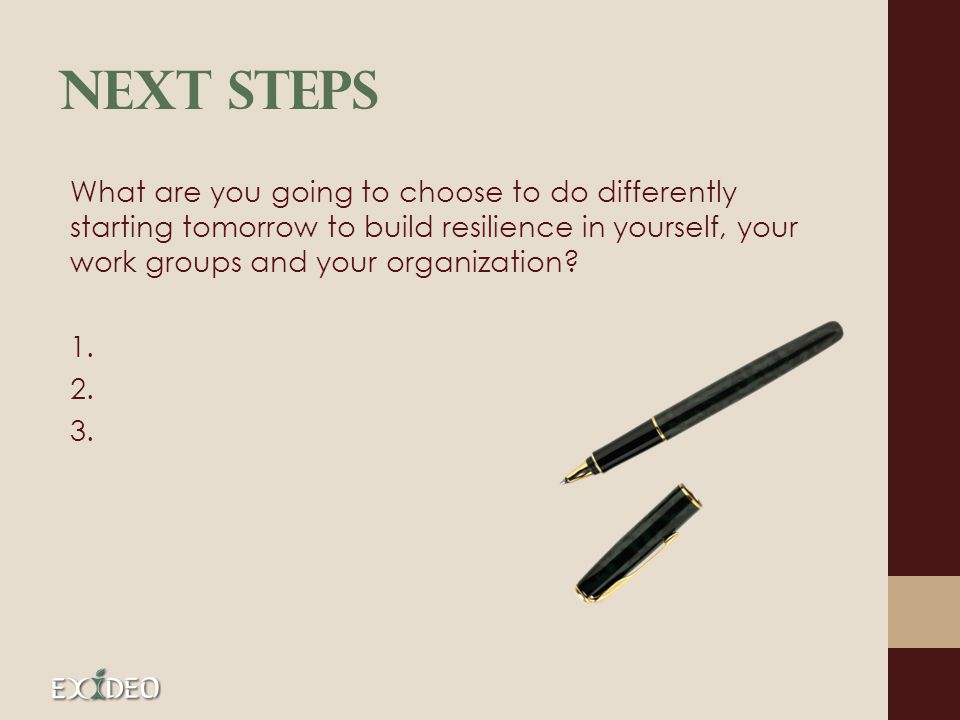 Next Steps What are you going to choose to do differently starting tomorrow to build resilience in yourself, your work groups and your organization? 1