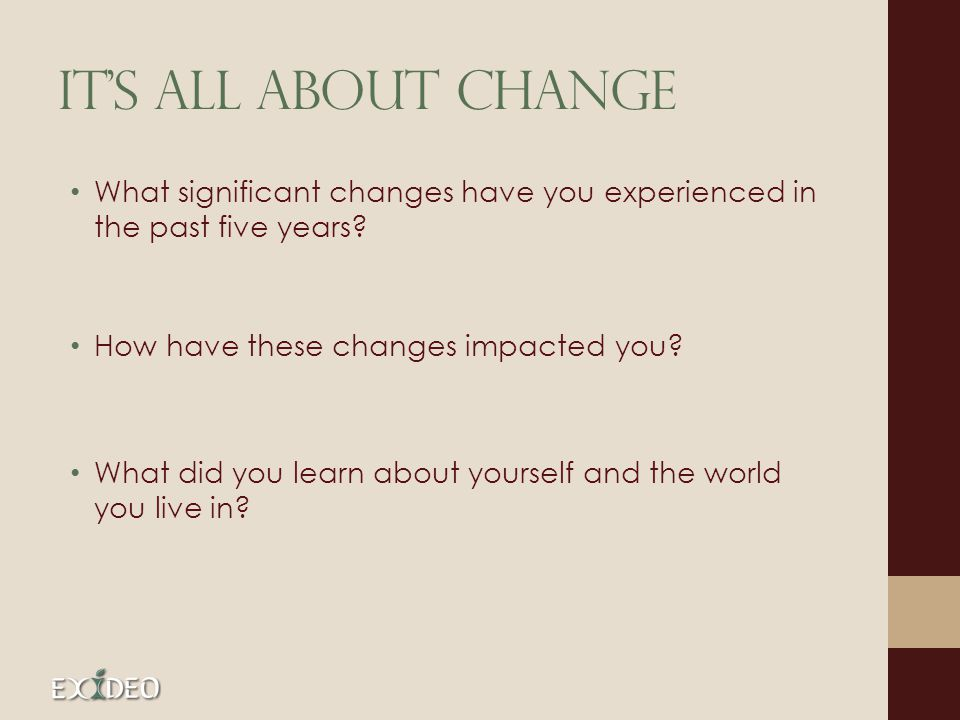Its All about change What significant changes have you experienced in the past five years? How have these changes impacted you? What did you learn abo