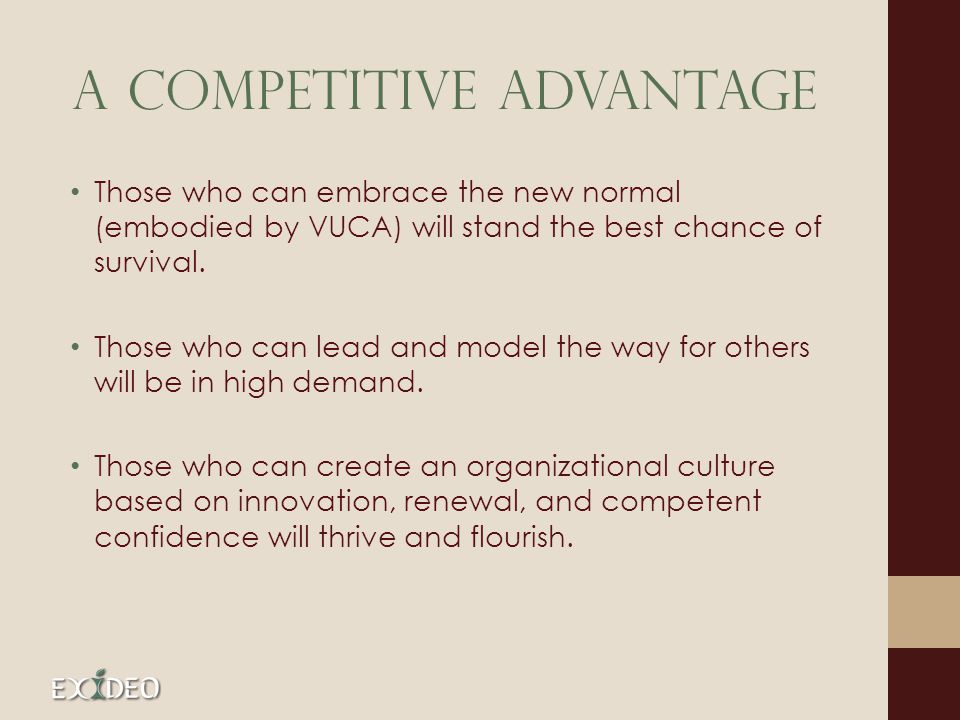 A Competitive Advantage Those who can embrace the new normal (embodied by VUCA) will stand the best chance of survival. Those who can lead and model t