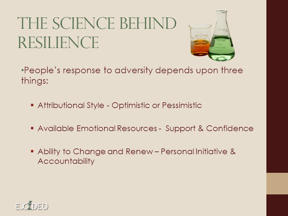The Science behind Resilience Peoples response to adversity depends upon three things: Attributional Style - Optimistic or Pessimistic Available Emoti