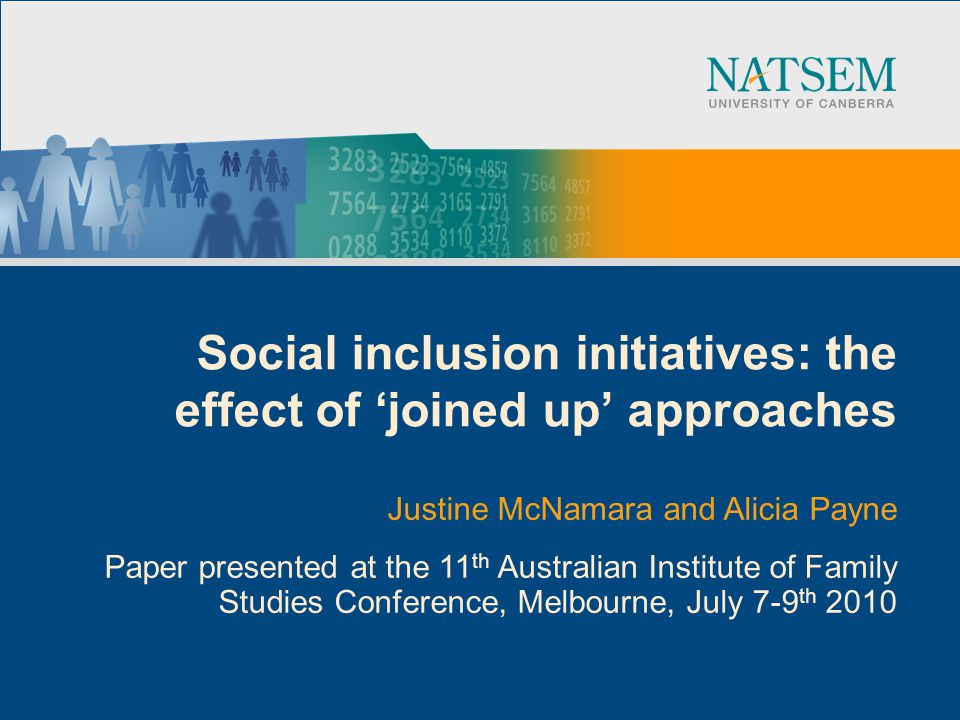 Social inclusion initiatives: the effect of joined up approaches Justine McNamara and Alicia Payne Paper presented at the 11 th Australian Institute of Family Studies Conference, Melbourne, July 7-9 th 2010