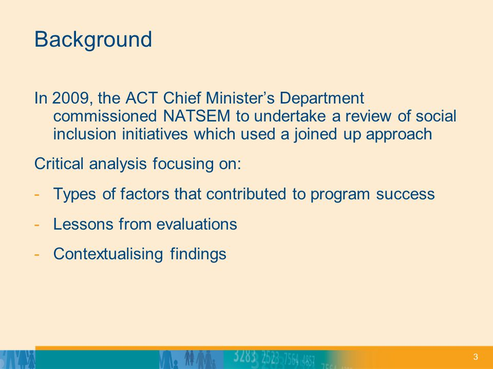 3 Background In 2009, the ACT Chief Ministers Department commissioned NATSEM to undertake a review of social inclusion initiatives which used a joined up approach Critical analysis focusing on: -Types of factors that contributed to program success -Lessons from evaluations -Contextualising findings