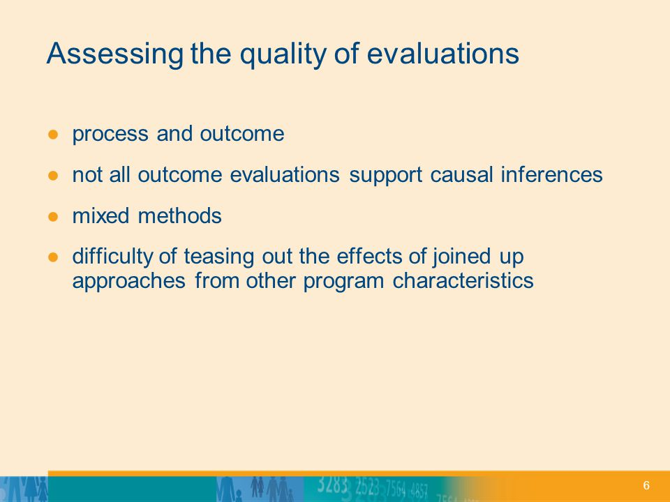 6 Assessing the quality of evaluations process and outcome not all outcome evaluations support causal inferences mixed methods difficulty of teasing out the effects of joined up approaches from other program characteristics