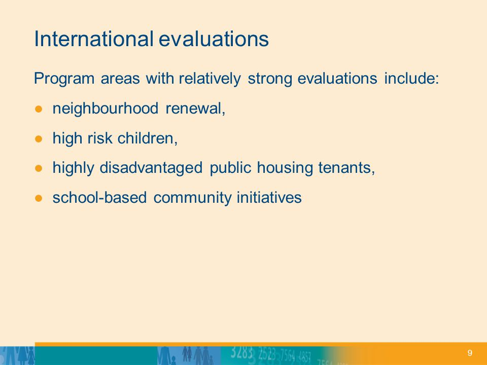 9 International evaluations Program areas with relatively strong evaluations include: neighbourhood renewal, high risk children, highly disadvantaged public housing tenants, school-based community initiatives