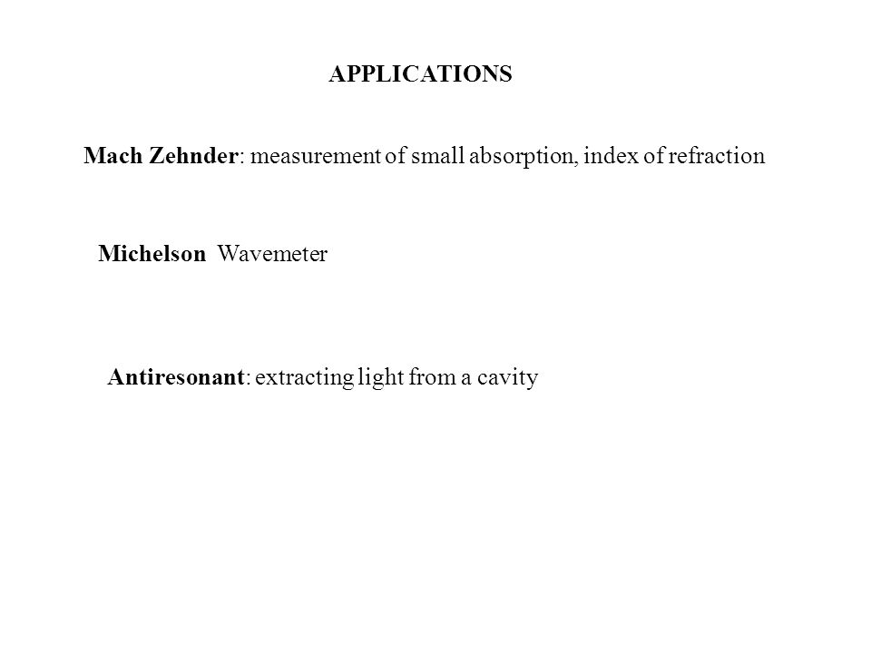 APPLICATIONS Mach Zehnder: measurement of small absorption, index of refraction Michelson Wavemeter Antiresonant: extracting light from a cavity