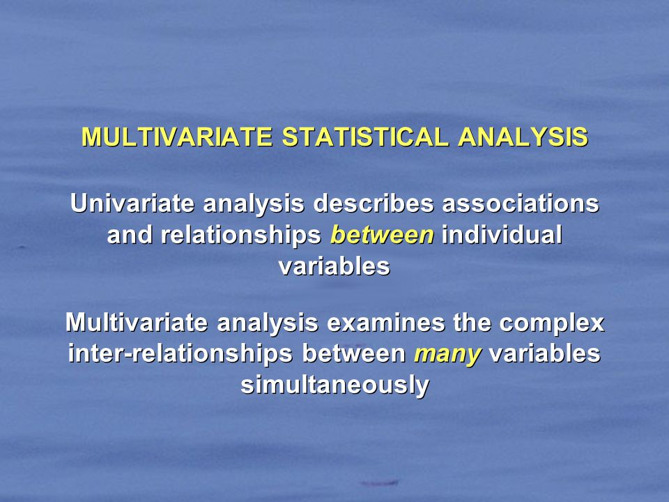MULTIVARIATE STATISTICAL ANALYSIS Univariate analysis describes associations and relationships between individual variables Multivariate analysis examines the complex inter-relationships between many variables simultaneously Univariate analysis describes associations and relationships between individual variables Multivariate analysis examines the complex inter-relationships between many variables simultaneously