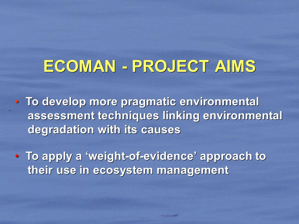 ECOMAN - PROJECT AIMS To apply a weight-of-evidence approach to their use in ecosystem management To apply a weight-of-evidence approach to their use in ecosystem management To develop more pragmatic environmental assessment techniques linking environmental degradation with its causes To develop more pragmatic environmental assessment techniques linking environmental degradation with its causes