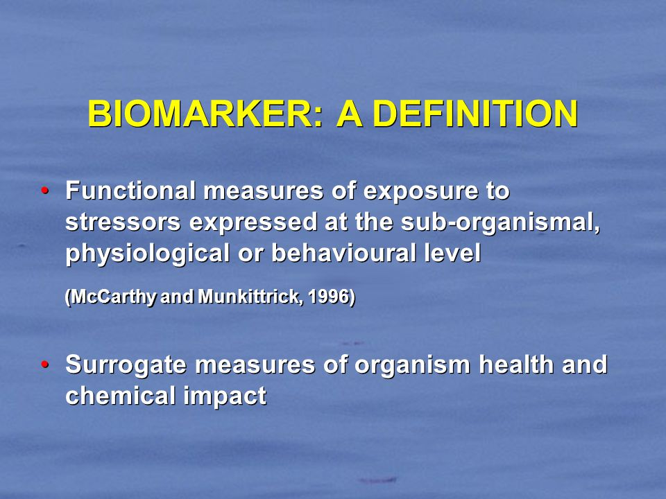 BIOMARKER: A DEFINITION Functional measures of exposure to stressors expressed at the sub-organismal, physiological or behavioural level (McCarthy and Munkittrick, 1996) Surrogate measures of organism health and chemical impact Functional measures of exposure to stressors expressed at the sub-organismal, physiological or behavioural level (McCarthy and Munkittrick, 1996) Surrogate measures of organism health and chemical impact