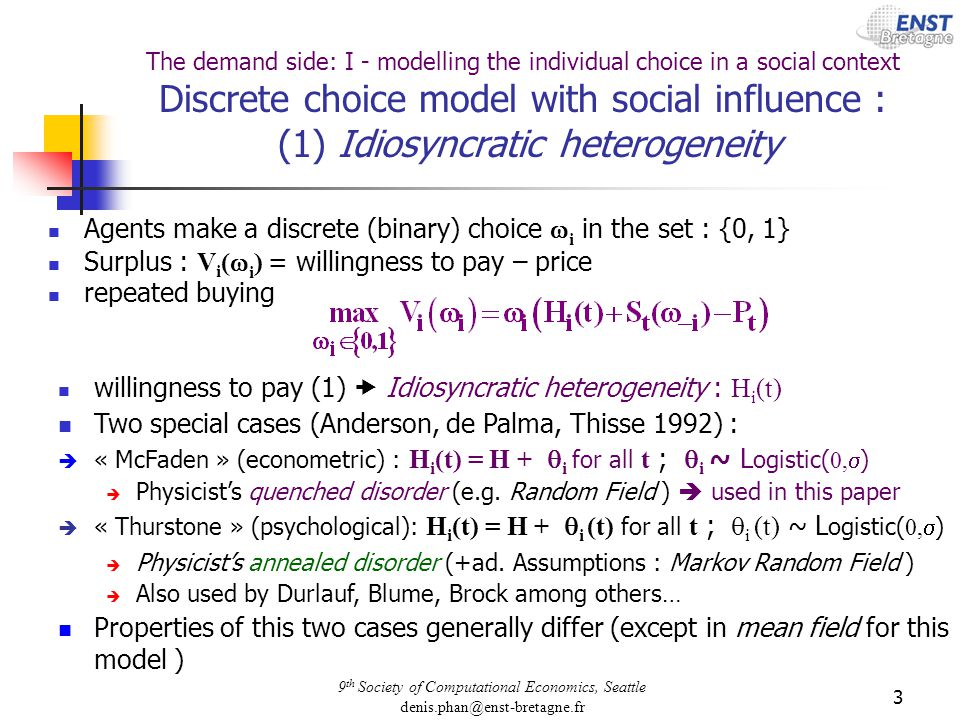 9 th Society of Computational Economics, Seattle denis.phan@enst-bretagne.fr 3 The demand side: I - modelling the individual choice in a social context Discrete choice model with social influence : (1) Idiosyncratic heterogeneity Agents make a discrete (binary) choice i in the set : {0, 1} Surplus : V i ( i ) = willingness to pay – price repeated buying willingness to pay (1) Idiosyncratic heterogeneity : H i (t) Two special cases (Anderson, de Palma, Thisse 1992) : « McFaden » (econometric) : H i (t) = H + i for all t ; i ~ L ogistic( 0, ) Physicists quenched disorder (e.g.