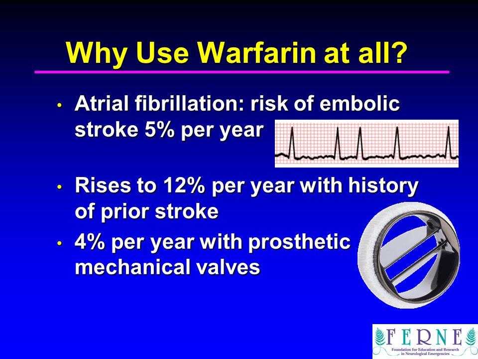 Why Use Warfarin at all? Atrial fibrillation: risk of embolic stroke 5% per year Atrial fibrillation: risk of embolic stroke 5% per year Rises to 12%