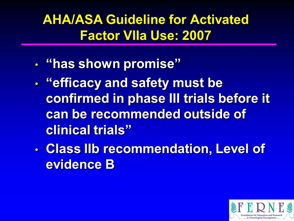 AHA/ASA Guideline for Activated Factor VIIa Use: 2007 has shown promise has shown promise efficacy and safety must be confirmed in phase III trials be