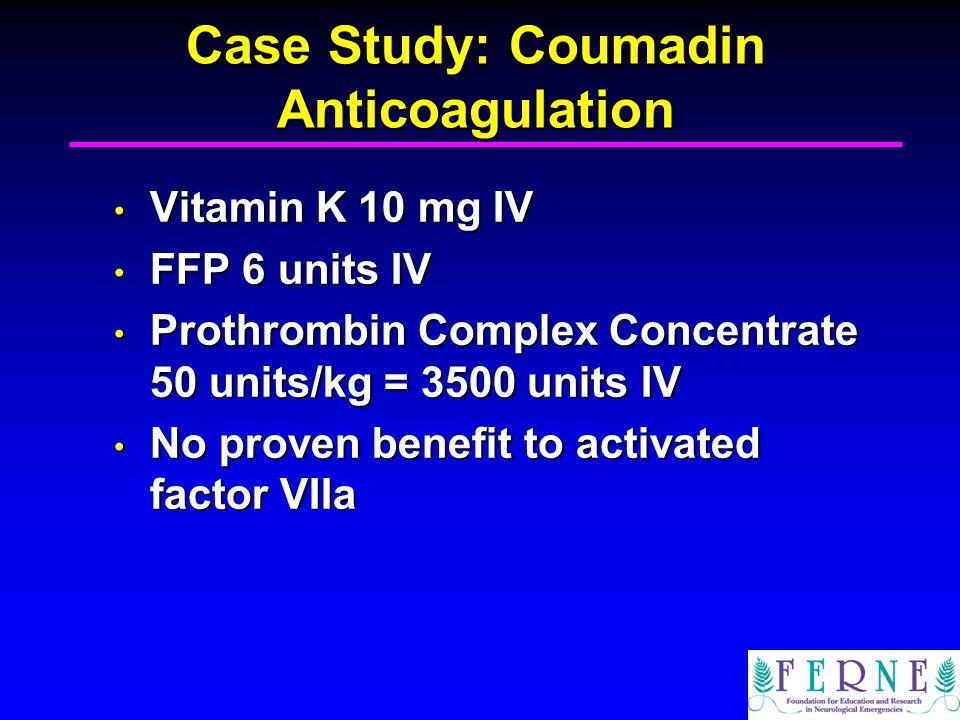 Case Study: Coumadin Anticoagulation Vitamin K 10 mg IV Vitamin K 10 mg IV FFP 6 units IV FFP 6 units IV Prothrombin Complex Concentrate 50 units/kg =