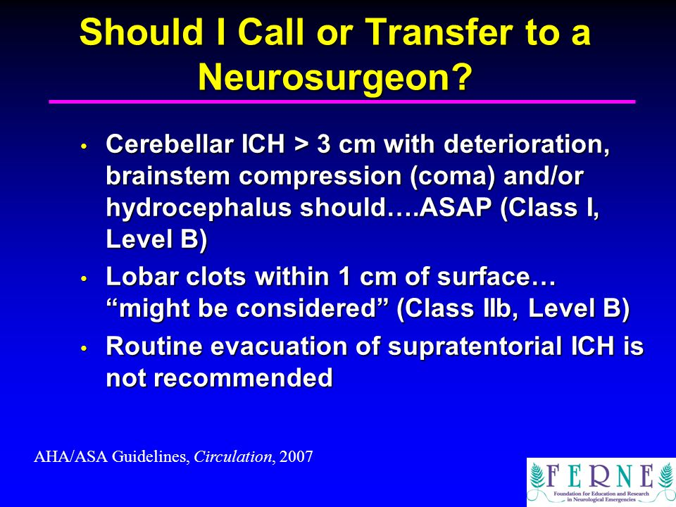Should I Call or Transfer to a Neurosurgeon? Cerebellar ICH > 3 cm with deterioration, brainstem compression (coma) and/or hydrocephalus should….ASAP