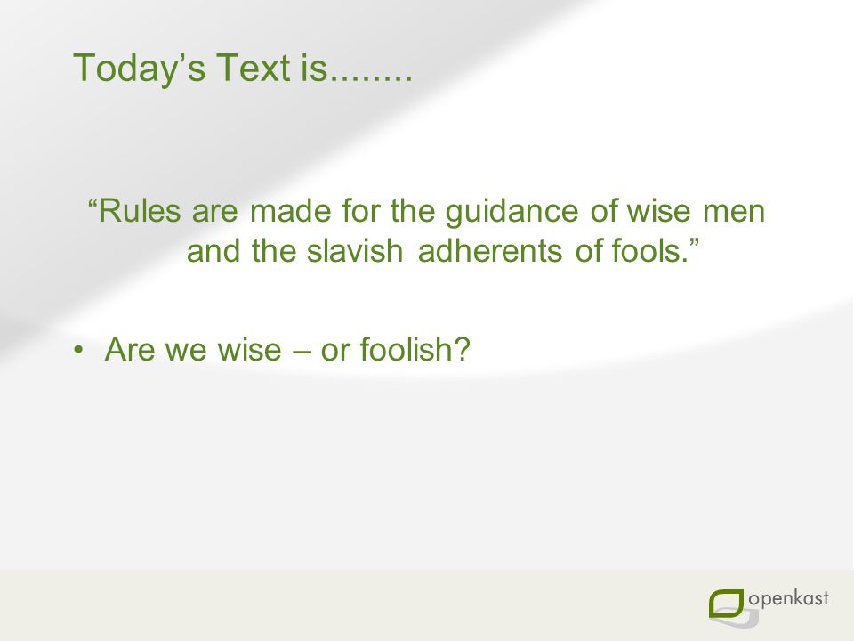 Todays Text is........ Rules are made for the guidance of wise men and the slavish adherents of fools. Are we wise – or foolish?