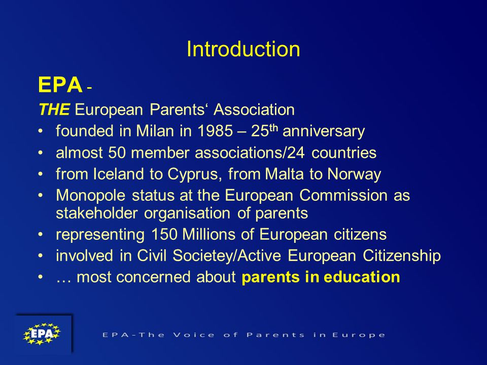 EPA - THE European Parents Association founded in Milan in 1985 – 25 th anniversary almost 50 member associations/24 countries from Iceland to Cyprus, from Malta to Norway Monopole status at the European Commission as stakeholder organisation of parents representing 150 Millions of European citizens involved in Civil Societey/Active European Citizenship … most concerned about parents in education Introduction