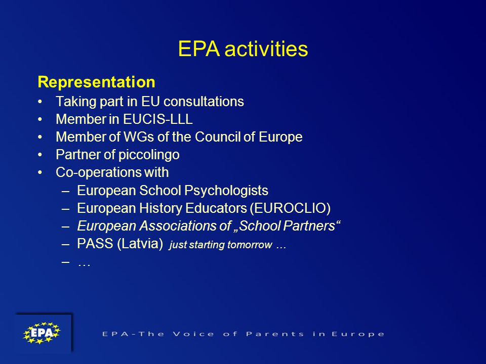 Representation Taking part in EU consultations Member in EUCIS-LLL Member of WGs of the Council of Europe Partner of piccolingo Co-operations with –European School Psychologists –European History Educators (EUROCLIO) –European Associations of School Partners –PASS (Latvia) just starting tomorrow … –…–… EPA activities