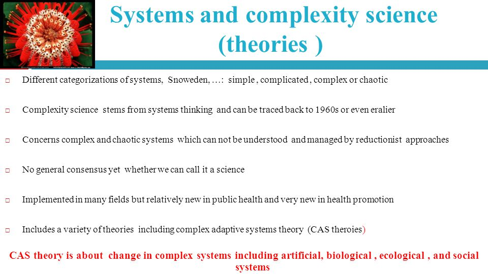 Systems and complexity science (theories ) Different categorizations of systems, Snoweden, …: simple, complicated, complex or chaotic Complexity science stems from systems thinking and can be traced back to 1960s or even eralier Concerns complex and chaotic systems which can not be understood and managed by reductionist approaches No general consensus yet whether we can call it a science Implemented in many fields but relatively new in public health and very new in health promotion Includes a variety of theories including complex adaptive systems theory (CAS theroies) CAS theory is about change in complex systems including artificial, biological, ecological, and social systems